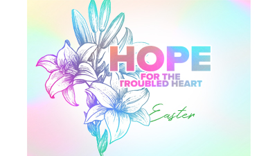 Hope for the Troubled Heart | Easter 2020